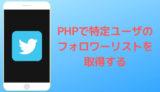 PHPで特定ユーザのフォロワーリストを獲得する方法
