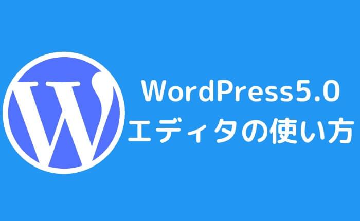 WordPress5.0でエディタが一新!どう変わった?使い方は?