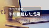 ブログ運営半年後のPV・収益を公開【初心者は継続が一番大事】