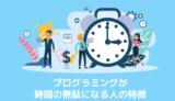 プログラミングが時間の無駄になる人の特徴と対処法を現役エンジニアが解説