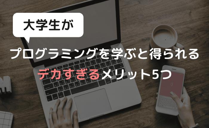 【実体験】大学生がプログラミングを学ぶメリット5つ【早い者勝ち】