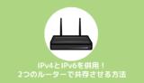 IPv4とIPv6を併用!2つのルーターを共存させて同時接続する方法
